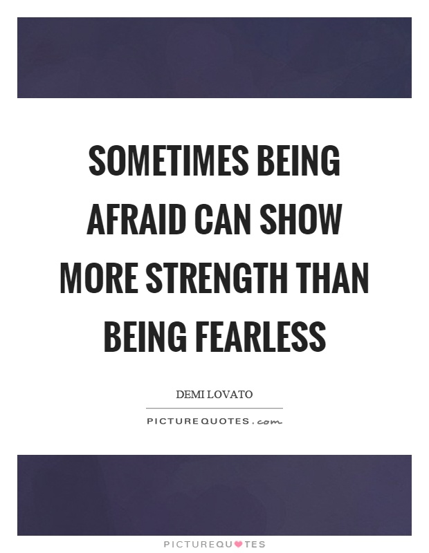 Sometimes being afraid can show more strength than being fearless Picture Quote #1