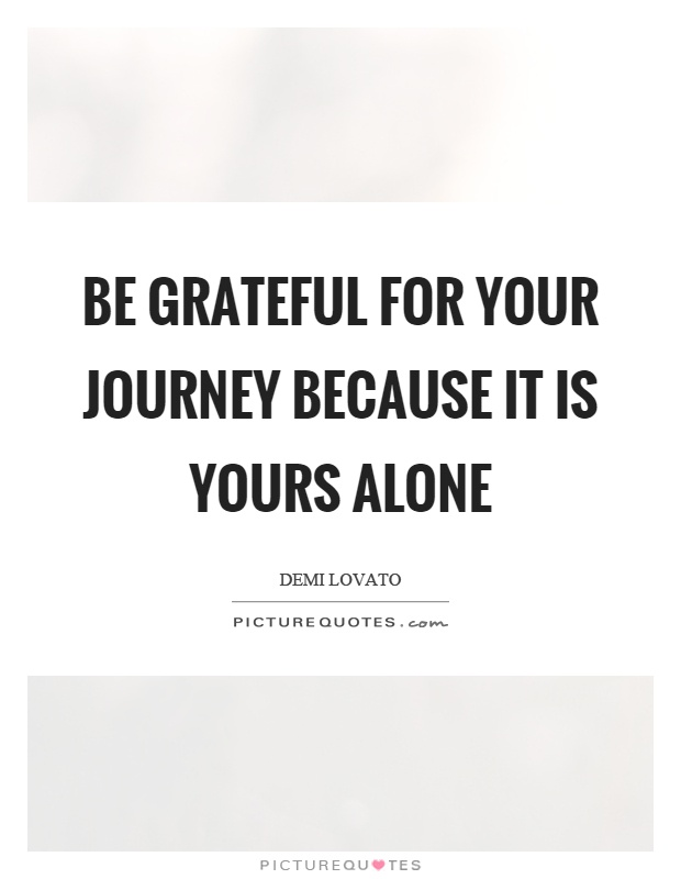 Be grateful for your journey because it is yours alone Picture Quote #1