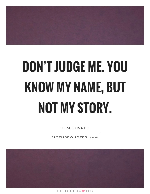 Don't judge me. You know my name, but not my story Picture Quote #1
