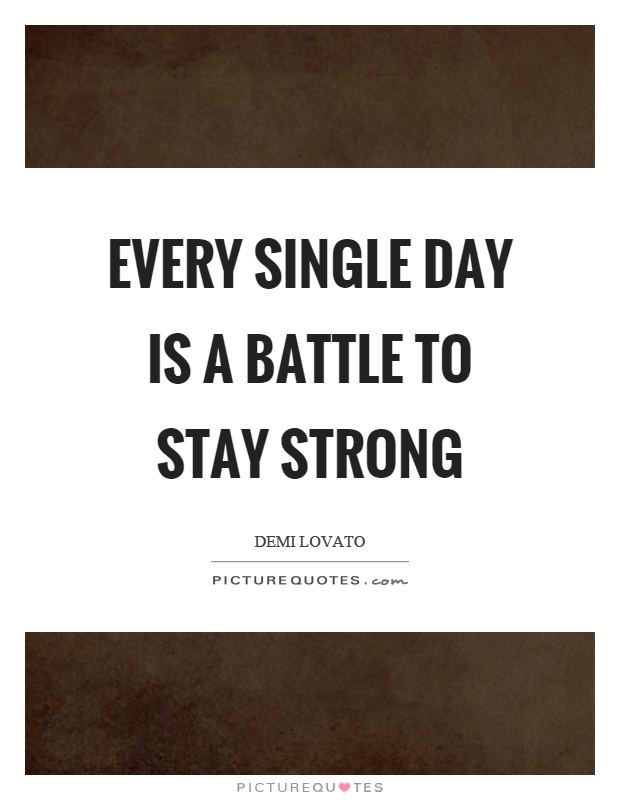 Every single day is a battle to stay strong Picture Quote #1