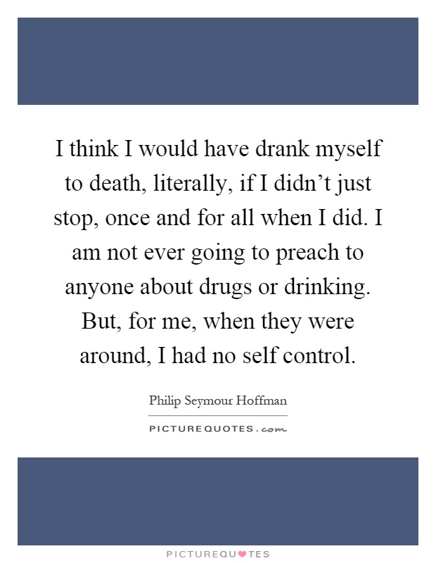 I think I would have drank myself to death, literally, if I didn't just stop, once and for all when I did. I am not ever going to preach to anyone about drugs or drinking. But, for me, when they were around, I had no self control Picture Quote #1