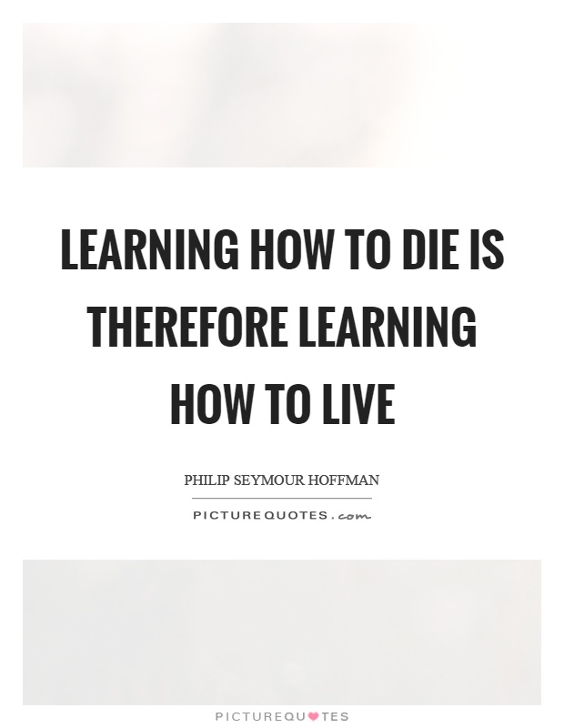 Learning how to die is therefore learning how to live Picture Quote #1