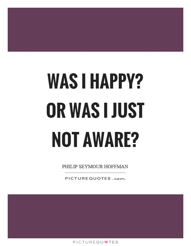 Was I happy? Or was I just not aware? Picture Quote #1