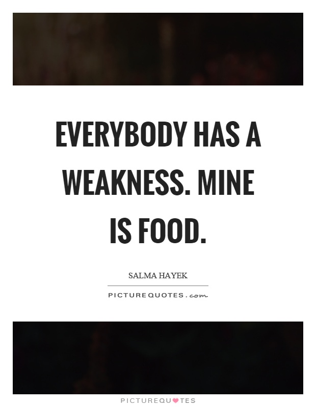 Everybody has a weakness. Mine is food Picture Quote #1