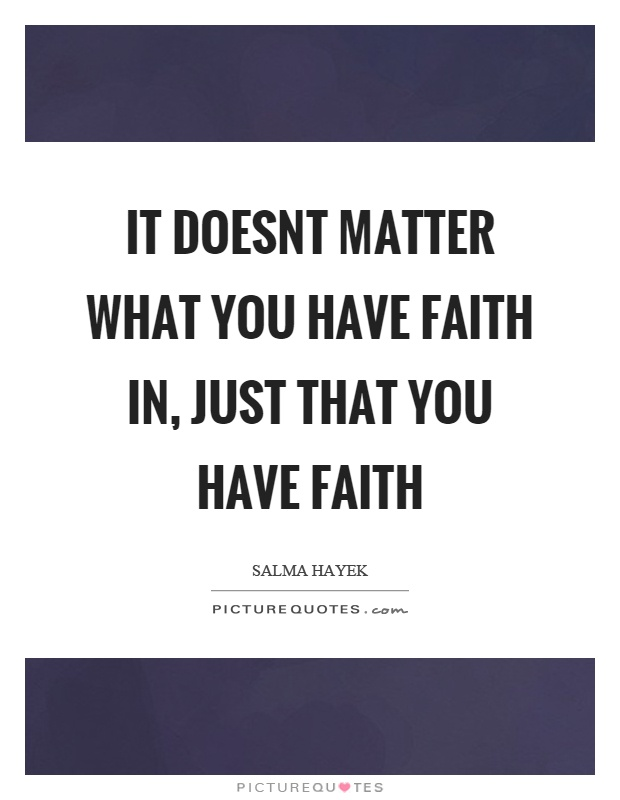 It doesnt matter what you have faith in, just that you have faith Picture Quote #1