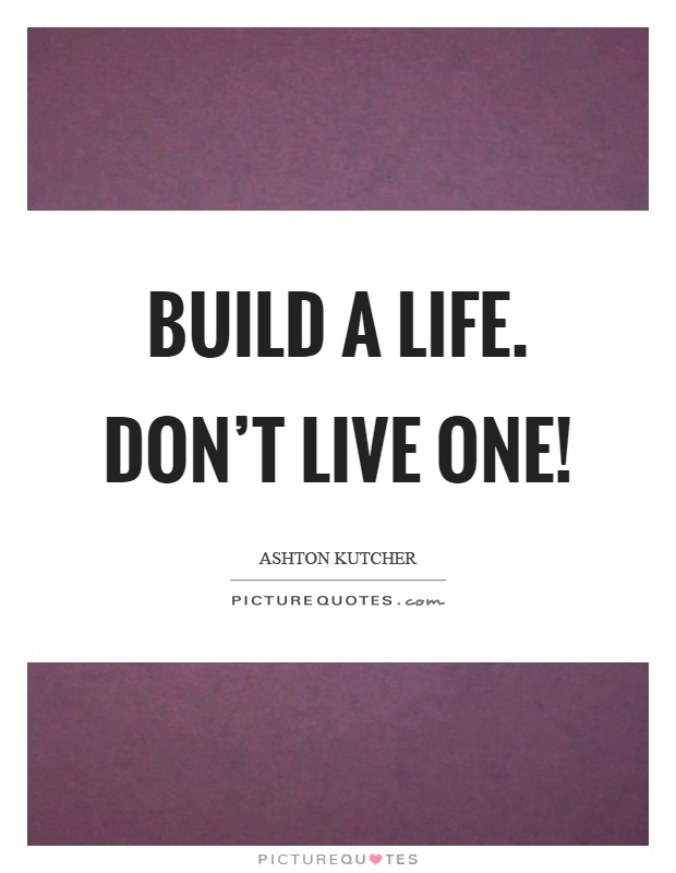 Build a life. Don't live one! Picture Quote #1