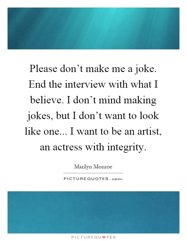 Please don't make me a joke. End the interview with what I believe. I don't mind making jokes, but I don't want to look like one... I want to be an artist, an actress with integrity Picture Quote #1