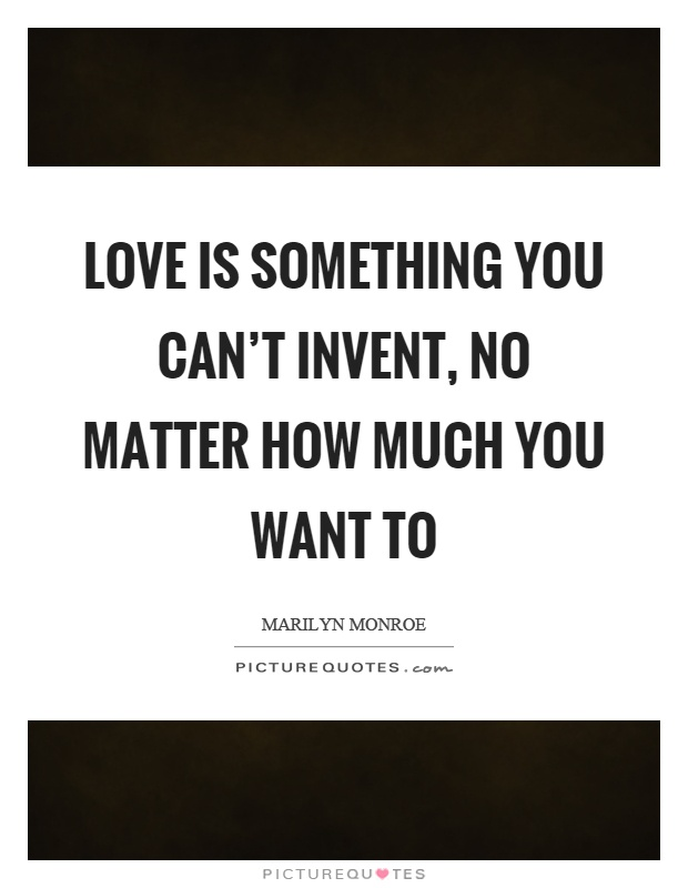 Love is something you can't invent, no matter how much you want to Picture Quote #1