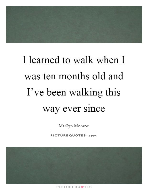 I learned to walk when I was ten months old and I've been walking this way ever since Picture Quote #1