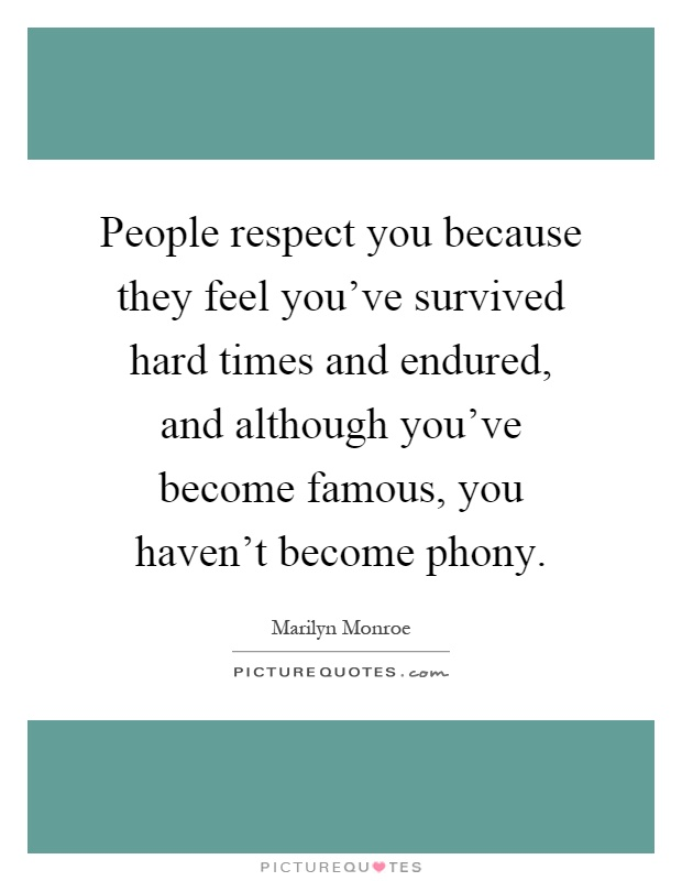 People respect you because they feel you've survived hard times and endured, and although you've become famous, you haven't become phony Picture Quote #1