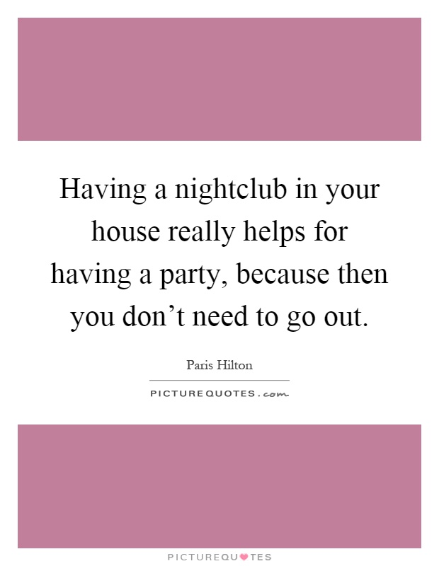 Having a nightclub in your house really helps for having a party, because then you don't need to go out Picture Quote #1