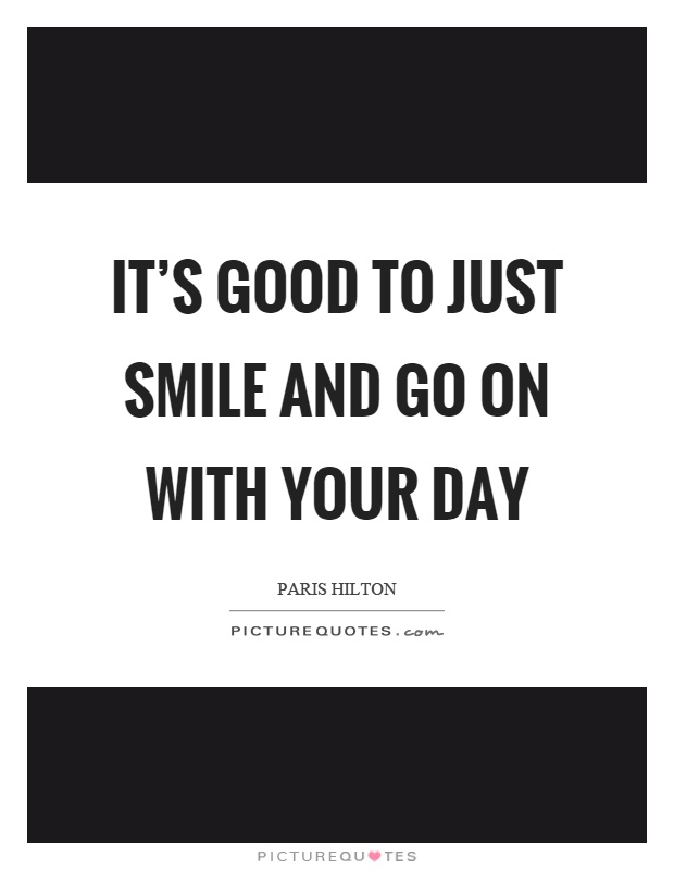 It\'s good to just smile and go on with your day | Picture Quotes