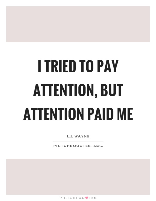 I tried to pay attention, but attention paid me Picture Quote #1