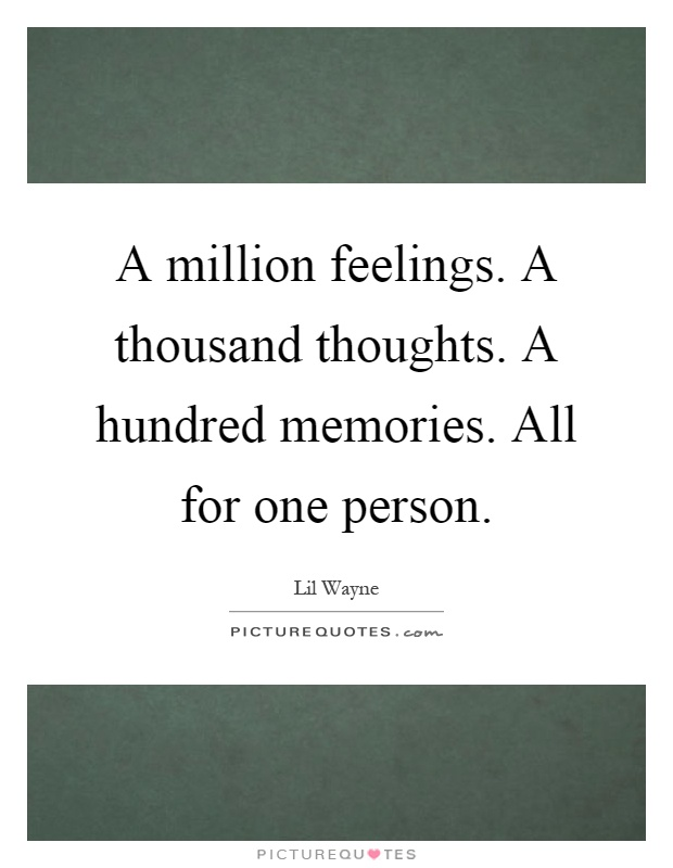 A million feelings. A thousand thoughts. A hundred memories. All for one person Picture Quote #1