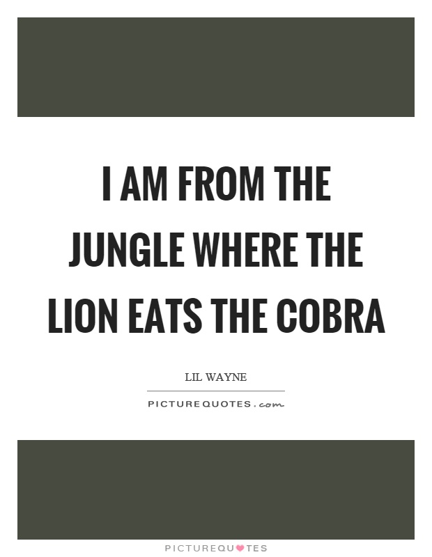 I am from the jungle where the lion eats the cobra Picture Quote #1