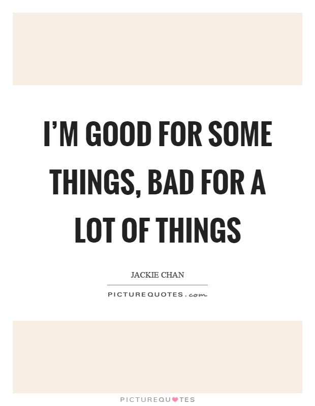 I'm good for some things, bad for a lot of things Picture Quote #1