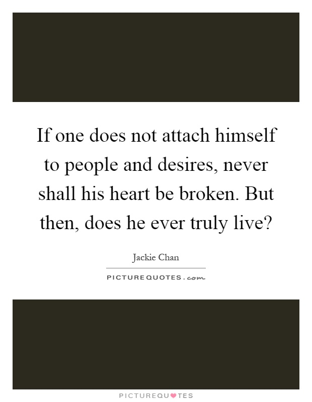 If one does not attach himself to people and desires, never shall his heart be broken. But then, does he ever truly live? Picture Quote #1