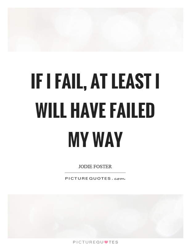 If I fail, at least I will have failed my way Picture Quote #1