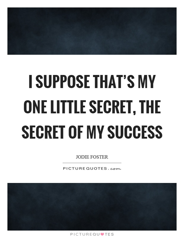 I suppose that's my one little secret, the secret of my success Picture Quote #1