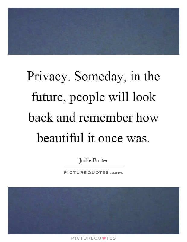 Privacy. Someday, in the future, people will look back and remember how beautiful it once was Picture Quote #1