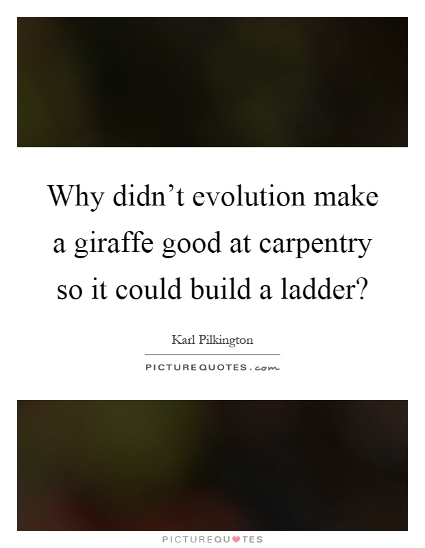 Why didn't evolution make a giraffe good at carpentry so it could build a ladder? Picture Quote #1