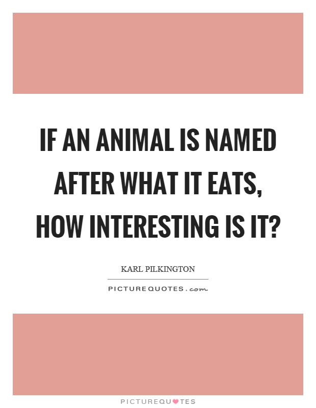 If an animal is named after what it eats, how interesting is it? Picture Quote #1
