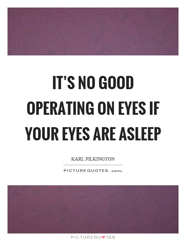 It's no good operating on eyes if your eyes are asleep Picture Quote #1