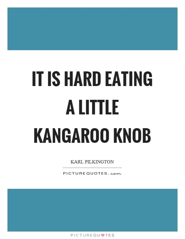 It is hard eating a little kangaroo knob Picture Quote #1