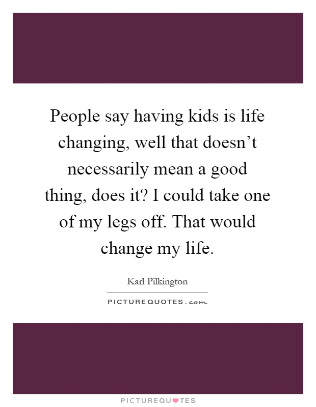 People say having kids is life changing, well that doesn't necessarily mean a good thing, does it? I could take one of my legs off. That would change my life Picture Quote #1