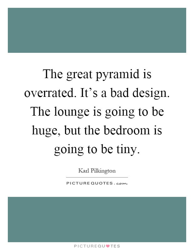The great pyramid is overrated. It's a bad design. The lounge is going to be huge, but the bedroom is going to be tiny Picture Quote #1