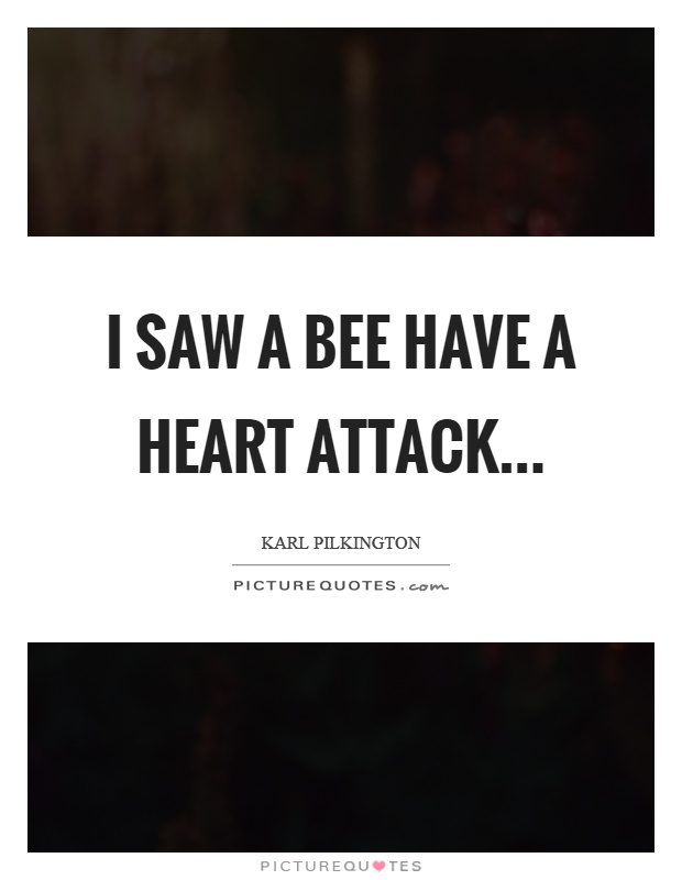 I saw a bee have a heart attack Picture Quote #1