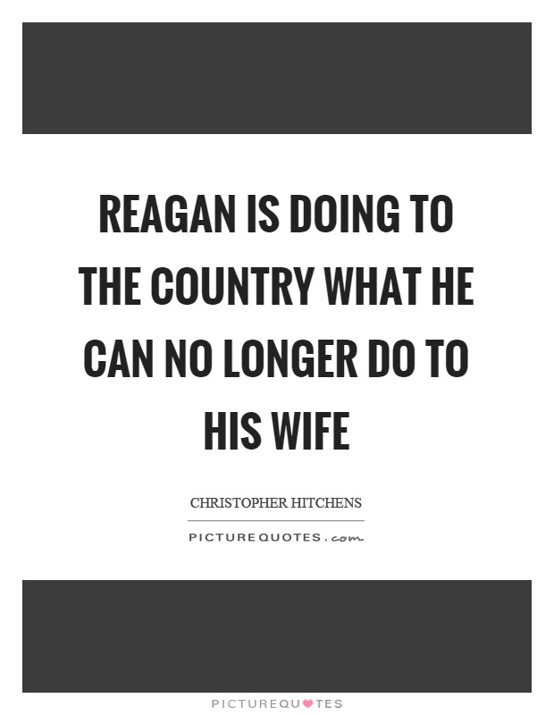 Reagan is doing to the country what he can no longer do to his wife Picture Quote #1