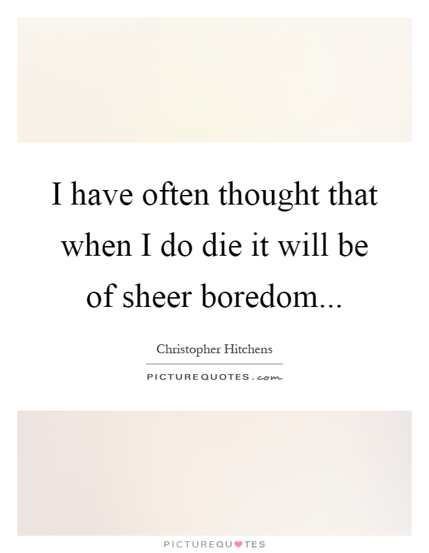 I have often thought that when I do die it will be of sheer boredom Picture Quote #1