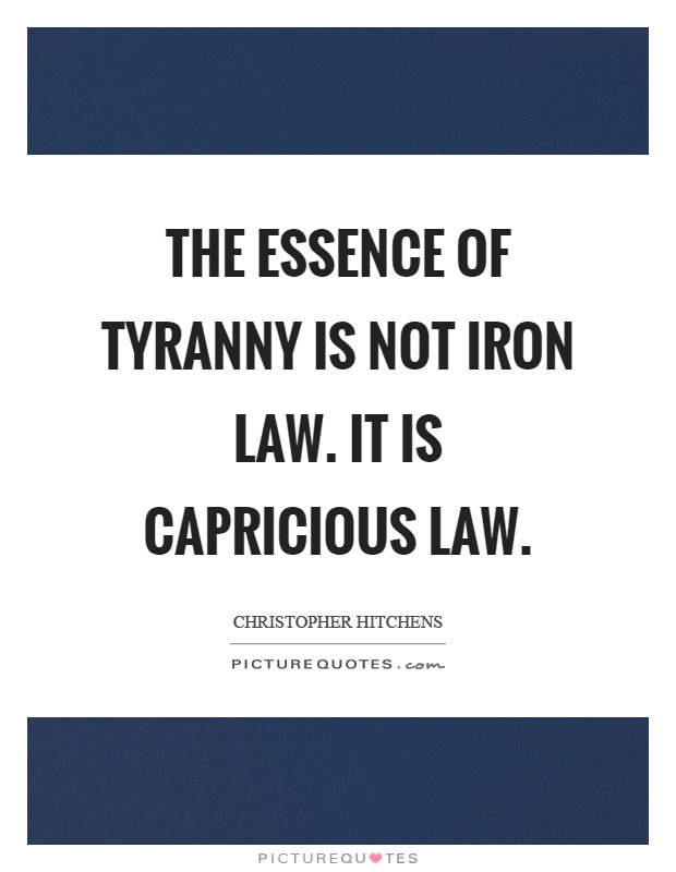 The essence of tyranny is not iron law. It is capricious law Picture Quote #1