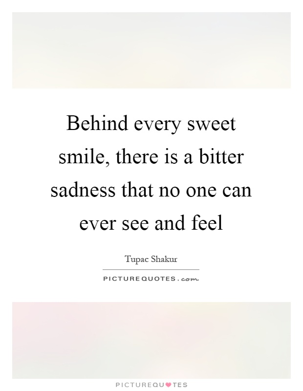 Behind every sweet smile, there is a bitter sadness that no one can ever see and feel Picture Quote #1