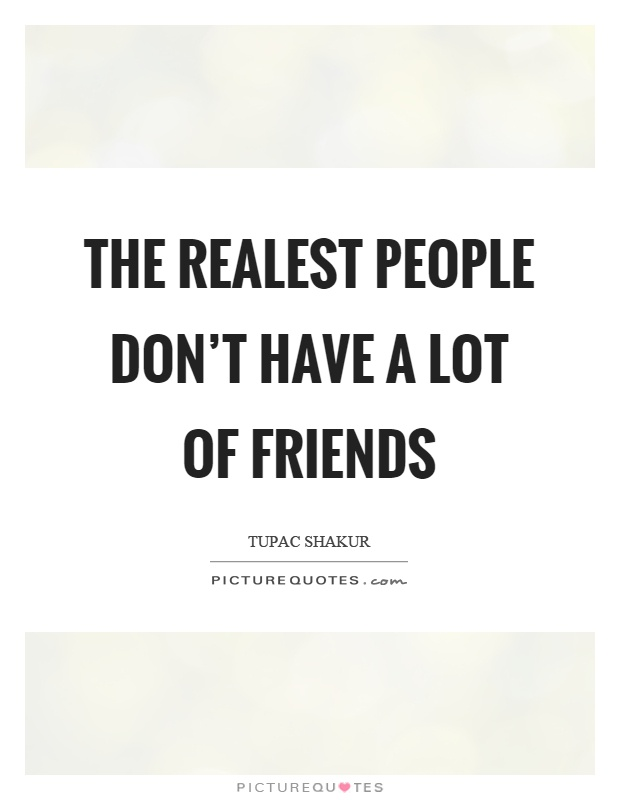 The realest people don't have a lot of friends Picture Quote #1