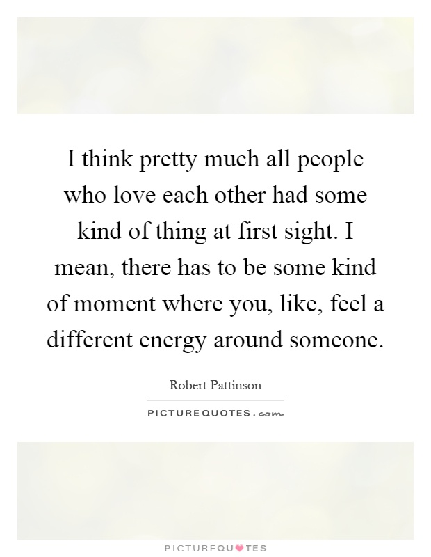 I think pretty much all people who love each other had some kind of thing at first sight. I mean, there has to be some kind of moment where you, like, feel a different energy around someone Picture Quote #1