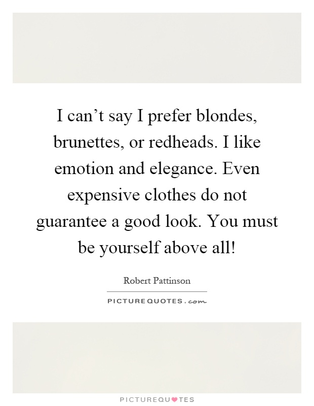 I can't say I prefer blondes, brunettes, or redheads. I like emotion and elegance. Even expensive clothes do not guarantee a good look. You must be yourself above all! Picture Quote #1
