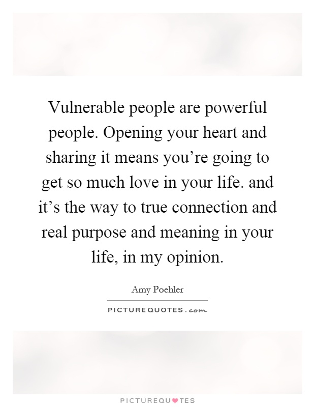 Vulnerable people are powerful people. Opening your heart and sharing it means you're going to get so much love in your life. and it's the way to true connection and real purpose and meaning in your life, in my opinion Picture Quote #1