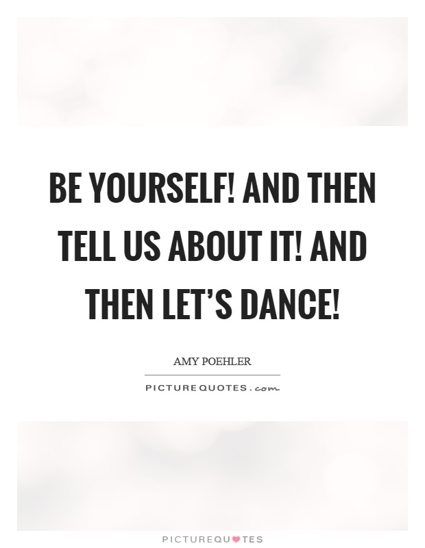 Be yourself! And then tell us about it! And then let's dance! Picture Quote #1