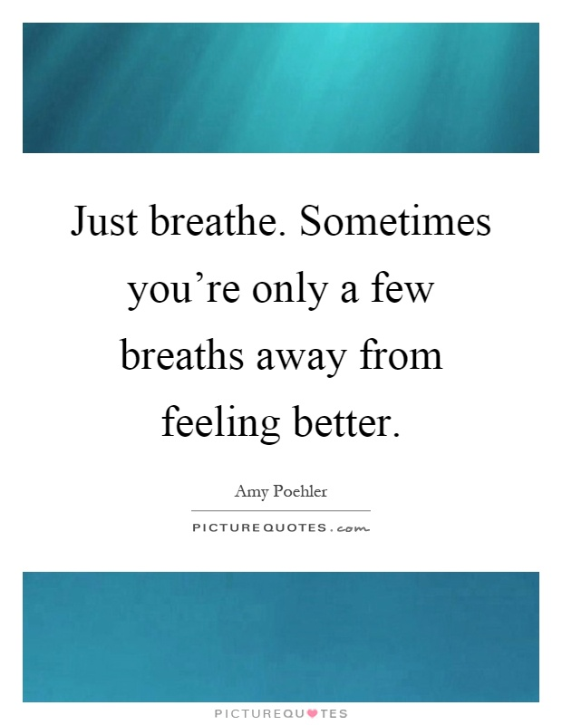 Just breathe. Sometimes you're only a few breaths away from feeling better Picture Quote #1