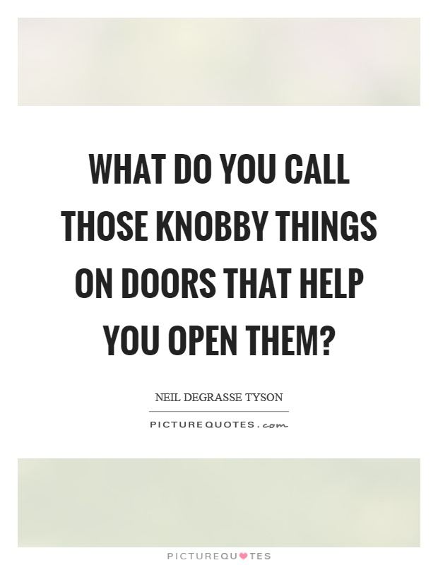 What do you call those knobby things on doors that help you open them? Picture Quote #1