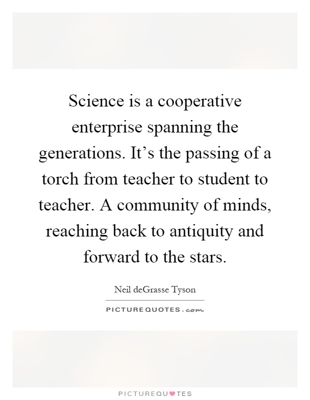 Science is a cooperative enterprise spanning the generations. It's the passing of a torch from teacher to student to teacher. A community of minds, reaching back to antiquity and forward to the stars Picture Quote #1