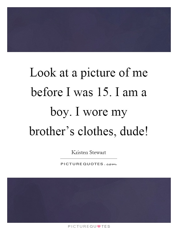 Look at a picture of me before I was 15. I am a boy. I wore my brother's clothes, dude! Picture Quote #1