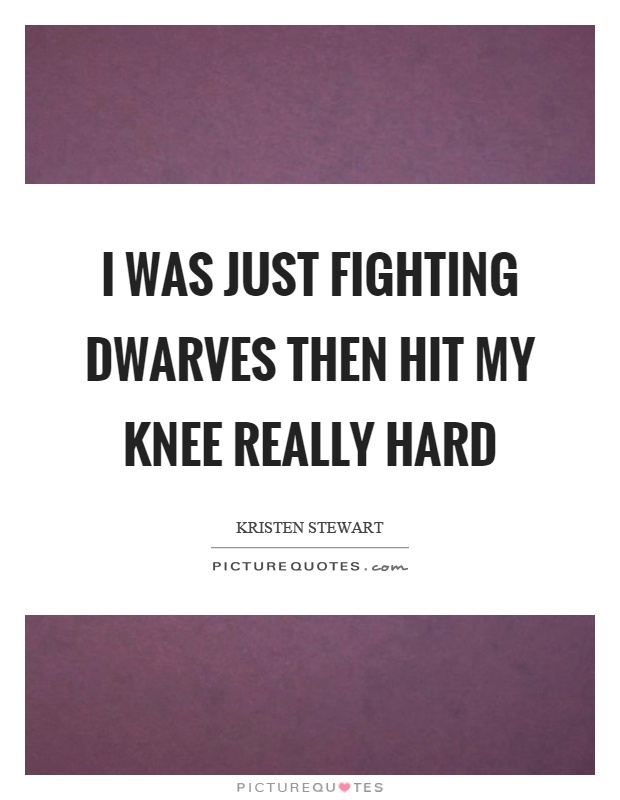 I was just fighting dwarves then hit my knee really hard Picture Quote #1