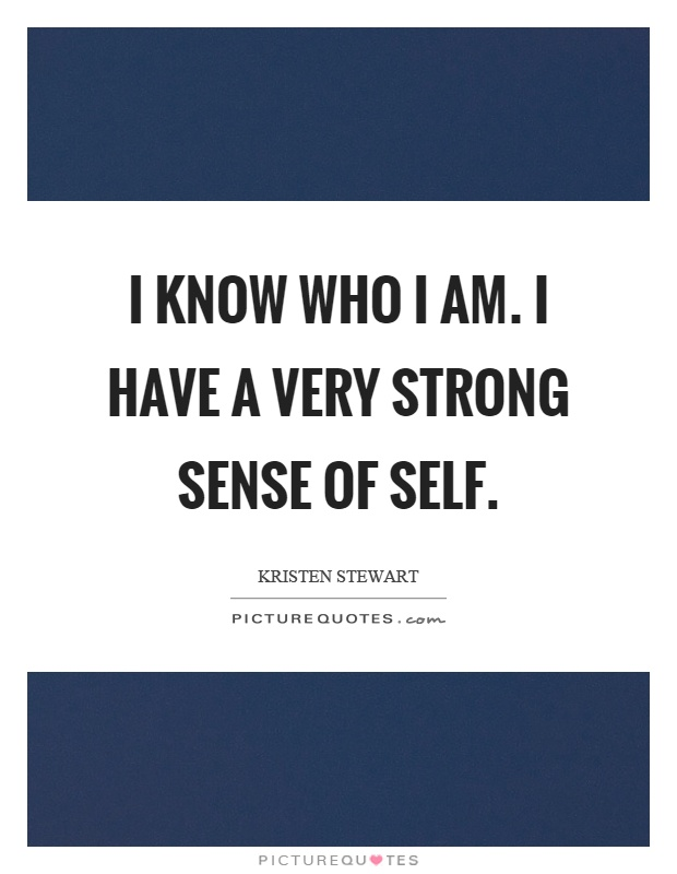 I know who I am. I have a very strong sense of self Picture Quote #1
