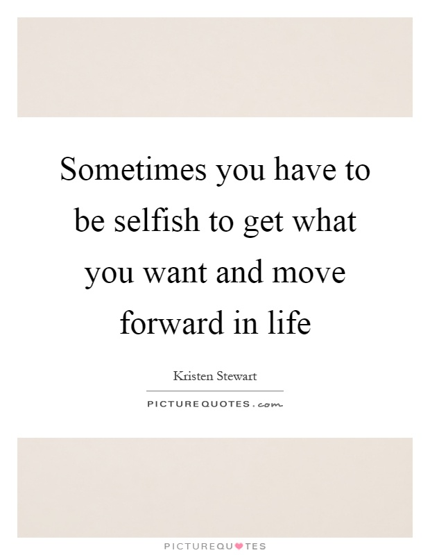 Sometimes you have to be selfish to get what you want and move forward in life Picture Quote #1