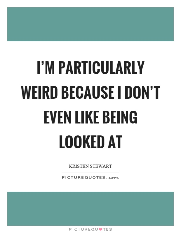 I'm particularly weird because I don't even like being looked at Picture Quote #1