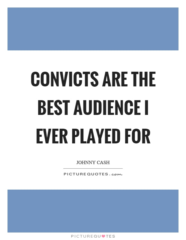 Convicts are the best audience I ever played for Picture Quote #1