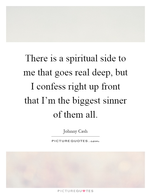 There is a spiritual side to me that goes real deep, but I confess right up front that I'm the biggest sinner of them all Picture Quote #1